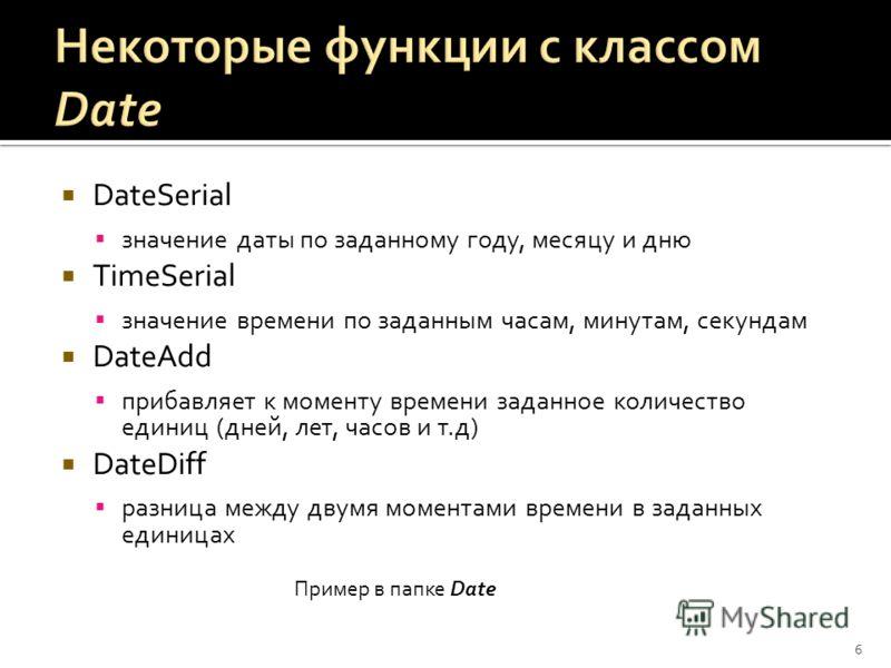 DateSerial значение даты по заданному году, месяцу и дню TimeSerial значение времени по заданным часам, минутам, секундам DateAdd прибавляет к моменту времени заданное количество единиц (дней, лет, часов и т.д) DateDiff разница между двумя моментами