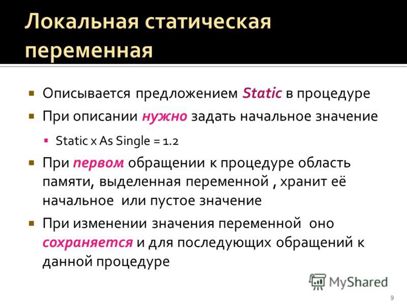 Описывается предложением Static в процедуре При описании нужно задать начальное значение Static x As Single = 1.2 При первом обращении к процедуре область памяти, выделенная переменной, хранит её начальное или пустое значение При изменении значения п