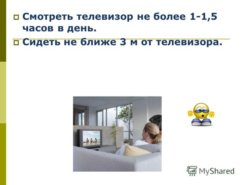 Смотреть телевизор не более 1-1,5 часов в день. Сидеть не ближе 3 м от телевизора.