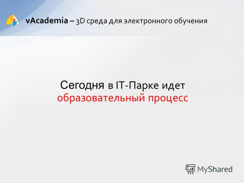 vAcademia – 3D среда для электронного обучения Сегодня в IT-Парке идет образовательный процесс