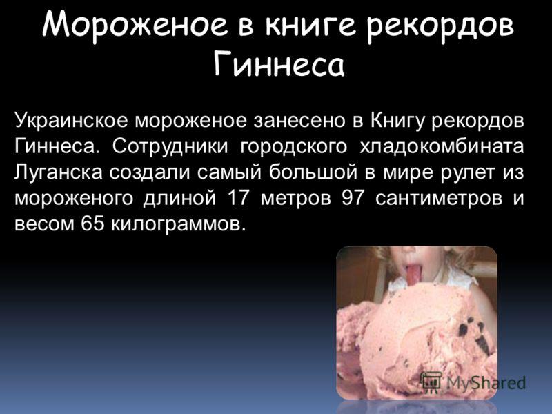 Мороженое в книге рекордов Гиннеса Украинское мороженое занесено в Книгу рекордов Гиннеса. Сотрудники городского хладокомбината Луганска создали самый большой в мире рулет из мороженого длиной 17 метров 97 сантиметров и весом 65 килограммов.