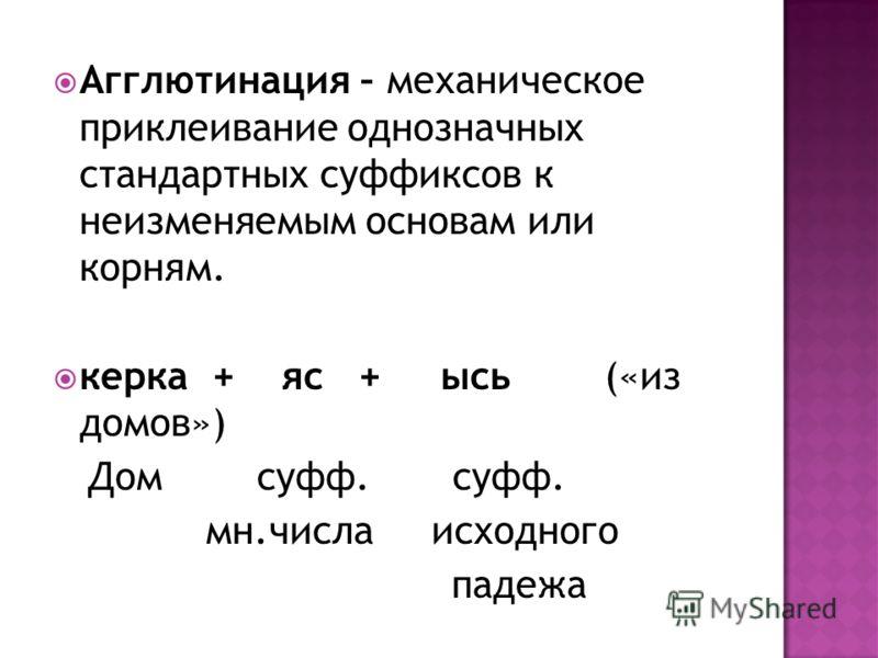 Агглютинация – механическое приклеивание однозначных стандартных суффиксов к неизменяемым основам или корням. керка + яс + ысь («из домов») Дом суфф. суфф. мн.числа исходного падежа