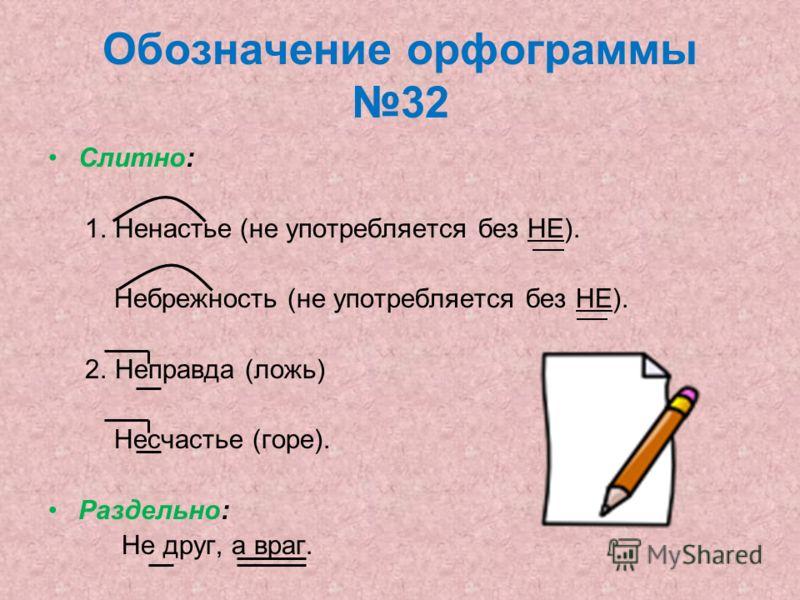 Обозначение орфограммы 32 Слитно: 1. Ненастье (не употребляется без НЕ). Небрежность (не употребляется без НЕ). 2. Неправда (ложь) Несчастье (горе). Раздельно: Не друг, а враг.