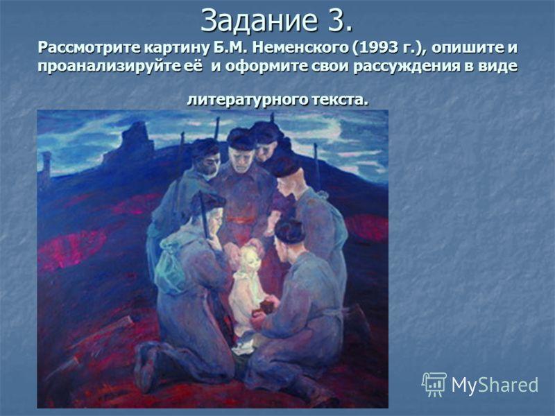 Задание 3. Рассмотрите картину Б.М. Неменского (1993 г.), опишите и проанализируйте её и оформите свои рассуждения в виде литературного текста.