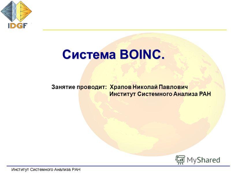 Система BOINC. Занятие проводит: Храпов Николай Павлович Институт Системного Анализа РАН