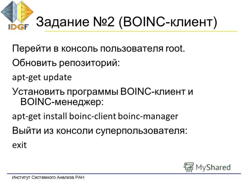 Задание 2 (BOINC-клиент) Перейти в консоль пользователя root. Обновить репозиторий: apt-get update Установить программы BOINC-клиент и BOINC-менеджер: apt-get install boinc-client boinc-manager Выйти из консоли суперпользователя: exit