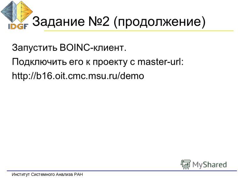 Задание 2 (продолжение) Запустить BOINC-клиент. Подключить его к проекту c master-url: http://b16.oit.cmc.msu.ru/demo