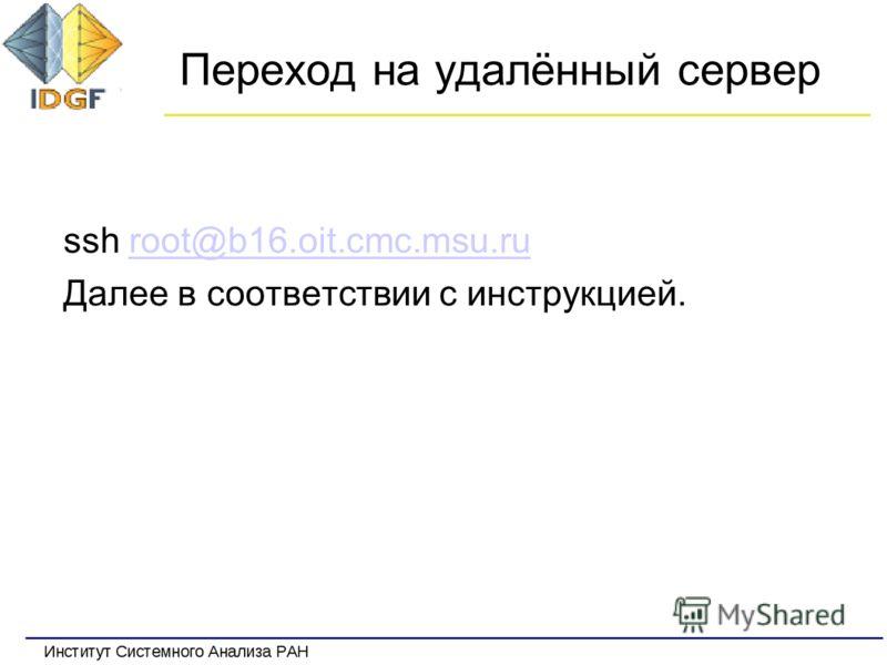 Переход на удалённый сервер ssh root@b16.oit.cmc.msu.ruroot@b16.oit.cmc.msu.ru Далее в соответствии с инструкцией.