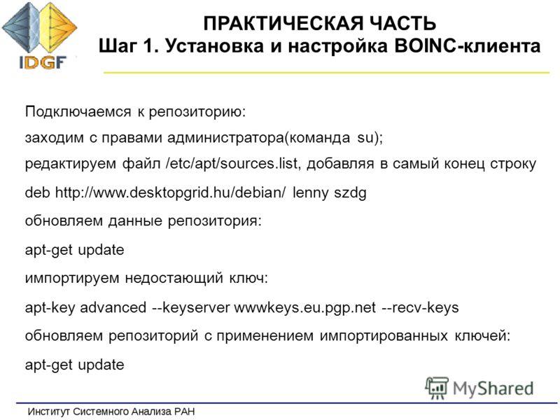 ПРАКТИЧЕСКАЯ ЧАСТЬ Шаг 1. Установка и настройка BOINC-клиента Подключаемся к репозиторию: заходим с правами администратора(команда su); редактируем файл /etc/apt/sources.list, добавляя в самый конец строку deb http://www.desktopgrid.hu/debian/ lenny
