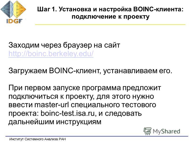 Шаг 1. Установка и настройка BOINC-клиента: подключение к проекту Заходим через браузер на сайт http://boinc.berkeley.edu/ http://boinc.berkeley.edu/ Загружаем BOINC-клиент, устанавливаем его. При первом запуске программа предложит подключиться к про