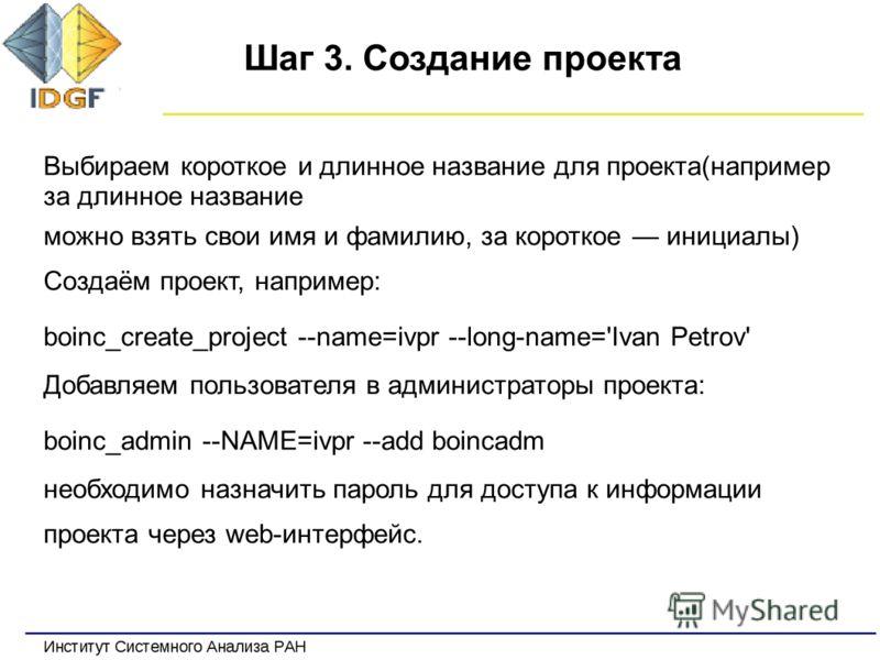 Шаг 3. Создание проекта Выбираем короткое и длинное название для проекта(например за длинное название можно взять свои имя и фамилию, за короткое инициалы) Создаём проект, например: boinc_create_project --name=ivpr --long-name='Ivan Petrov' Добавляем