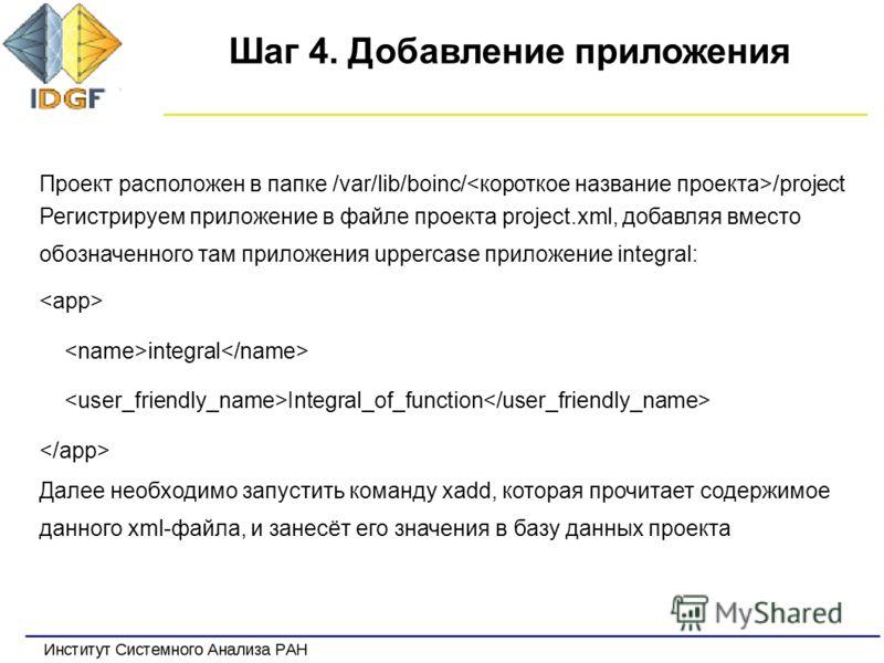 Шаг 4. Добавление приложения Проект расположен в папке /var/lib/boinc/ /project Регистрируем приложение в файле проекта project.xml, добавляя вместо обозначенного там приложения uppercase приложение integral: integral Integral_of_function Далее необх