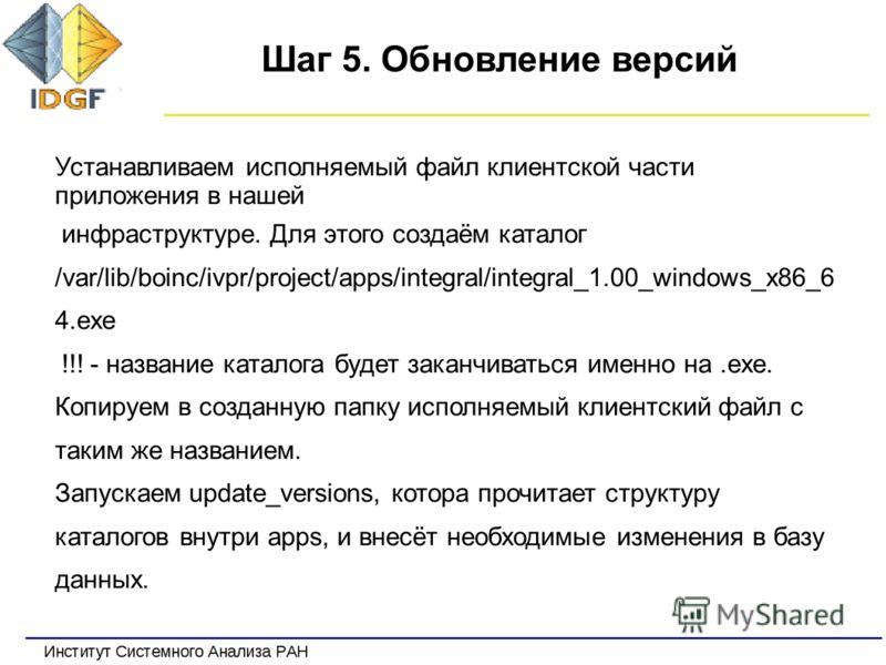 Шаг 5. Обновление версий Устанавливаем исполняемый файл клиентской части приложения в нашей инфраструктуре. Для этого создаём каталог /var/lib/boinc/ivpr/project/apps/integral/integral_1.00_windows_x86_6 4.exe !!! - название каталога будет заканчиват