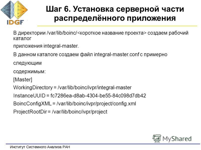 Шаг 6. Установка серверной части распределённого приложения В директории /var/lib/boinc/ создаем рабочий каталог приложения integral-master. В данном каталоге создаем файл integral-master.conf c примерно следующим содержимым: [Master] WorkingDirector