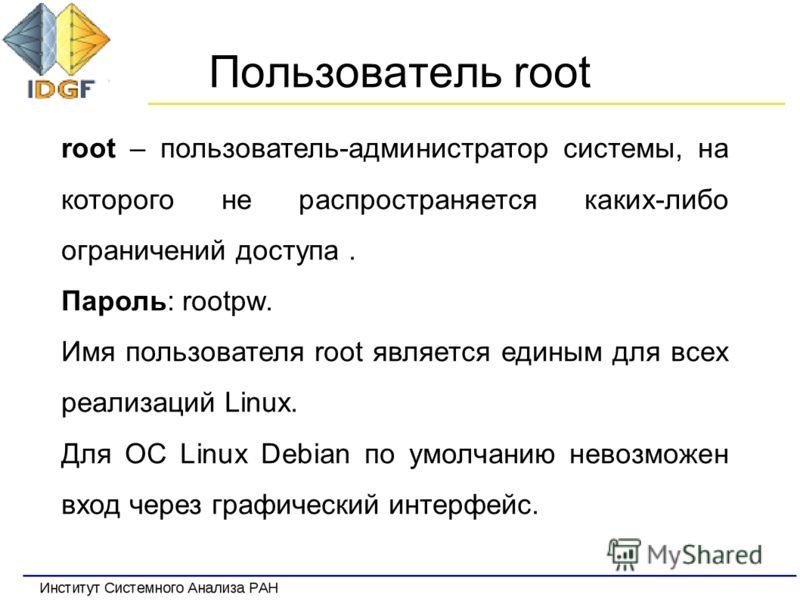 Пользователь root root – пользователь-администратор системы, на которого не распространяется каких-либо ограничений доступа. Пароль: rootpw. Имя пользователя root является единым для всех реализаций Linux. Для ОС Linux Debian по умолчанию невозможен