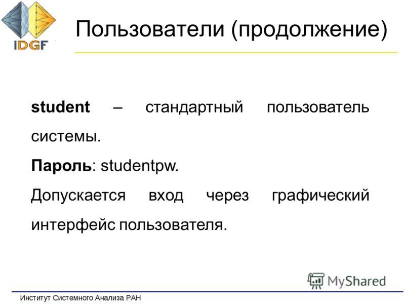 Пользователи (продолжение) student – стандартный пользователь системы. Пароль: studentpw. Допускается вход через графический интерфейс пользователя.