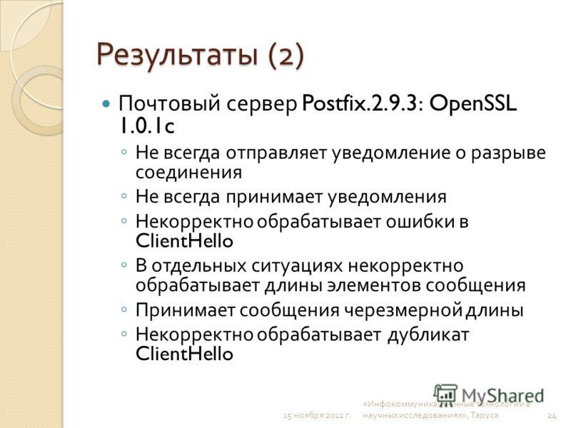 Результаты (2) Почтовый сервер Postfix.2.9.3: OpenSSL 1.0.1c Не всегда отправляет уведомление о разрыве соединения Не всегда принимает уведомления Некорректно обрабатывает ошибки в ClientHello В отдельных ситуациях некорректно обрабатывает длины элем
