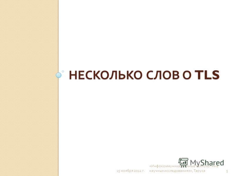 НЕСКОЛЬКО СЛОВ О TLS 15 ноября 2012 г. « Инфокоммуникационные технологии в научных исследованиях », Таруса 5