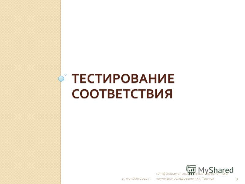 ТЕСТИРОВАНИЕ СООТВЕТСТВИЯ 15 ноября 2012 г. « Инфокоммуникационные технологии в научных исследованиях », Таруса 9