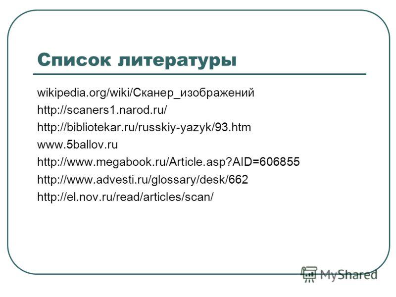 Список литературы wikipedia.org/wiki/Сканер_изображений http://scaners1.narod.ru/ http://bibliotekar.ru/russkiy-yazyk/93.htm www.5ballov.ru http://www.megabook.ru/Article.asp?AID=606855 http://www.advesti.ru/glossary/desk/662 http://el.nov.ru/read/ar