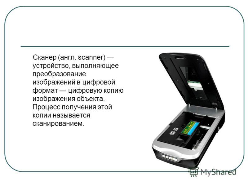 Сканер (англ. scanner) устройство, выполняющее преобразование изображений в цифровой формат цифровую копию изображения объекта. Процесс получения этой копии называется сканированием.