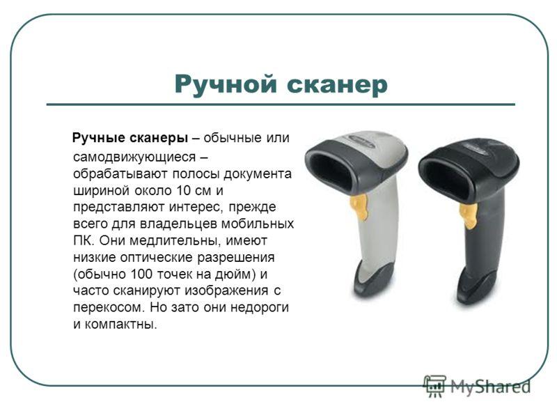 Ручной сканер Ручные сканеры – обычные или самодвижующиеся – обрабатывают полосы документа шириной около 10 см и представляют интерес, прежде всего для владельцев мобильных ПК. Они медлительны, имеют низкие оптические разрешения (обычно 100 точек на