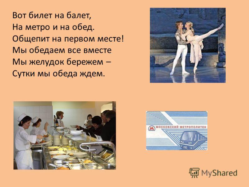 Вот билет на балет, На метро и на обед. Общепит на первом месте! Мы обедаем все вместе Мы желудок бережем – Сутки мы обеда ждем.