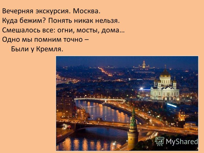 Вечерняя экскурсия. Москва. Куда бежим? Понять никак нельзя. Смешалось все: огни, мосты, дома… Одно мы помним точно – Были у Кремля.