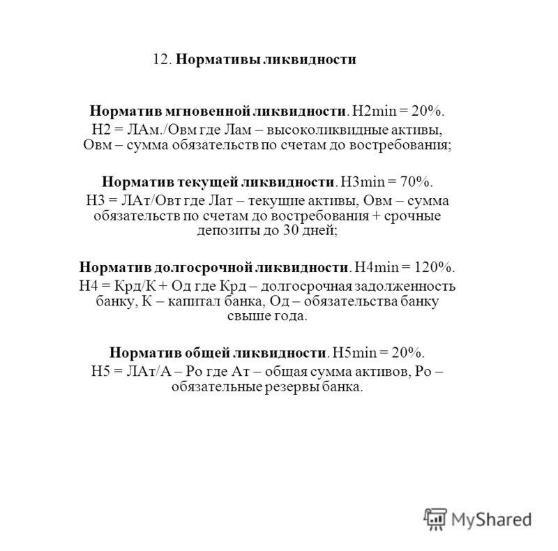 12. Нормативы ликвидности Норматив мгновенной ликвидности. Н2min = 20%. Н2 = ЛАм./Овм где Лам – высоколиквидные активы, Овм – сумма обязательств по счетам до востребования; Норматив текущей ликвидности. Н3min = 70%. Н3 = ЛАт/Овт где Лат – текущие акт