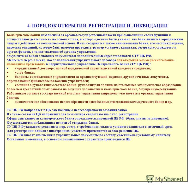 4. ПОРЯДОК ОТКРЫТИЯ, РЕГИСТРАЦИИ И ЛИКВИДАЦИИ КОММЕРЧЕСКИХ БАНКОВ Коммерческие банки независимы от органов государственной власти при выполнении своих функций и осуществляют деятельность на основе устава, в котором должно быть указано, что банк являе