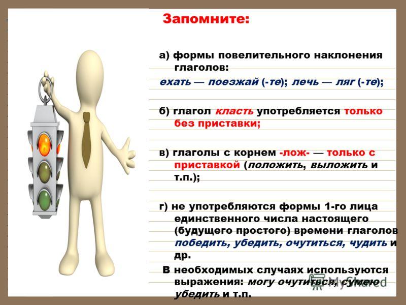 Запомните: а) формы повелительного наклонения глаголов: ехать поезжай (-те); лечь ляг (-те); б) глагол класть употребляется только без приставки; в) глаголы с корнем -лож- только с приставкой (положить, выложить и т.п.); г) не употребляются формы 1-г