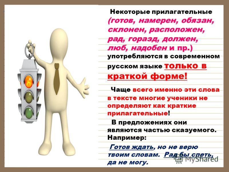 Некоторые прилагательные (готов, намерен, обязан, склонен, расположен, рад, горазд, должен, люб, надобен и пр.) употребляются в современном русском языке только в краткой форме! Чаще всего именно эти слова в тексте многие ученики не определяют как кр