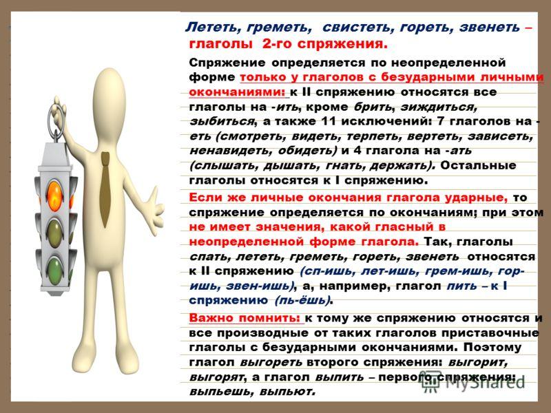Лететь, греметь, свистеть, гореть, звенеть – глаголы 2-го спряжения. Спряжение определяется по неопределенной форме только у глаголов с безударными личными окончаниями: к II спряжению относятся все глаголы на -ить, кроме брить, зиждиться, зыбиться, а