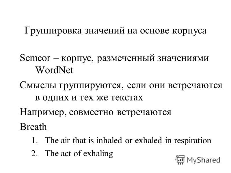 Группировка значений на основе корпуса Semcor – корпус, размеченный значениями WordNet Смыслы группируются, если они встречаются в одних и тех же текстах Например, совместно встречаются Breath 1.The air that is inhaled or exhaled in respiration 2.The
