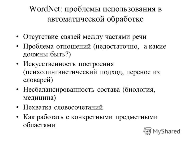 WordNet: проблемы использования в автоматической обработке Отсутствие связей между частями речи Проблема отношений (недостаточно, а какие должны быть?) Искусственность построения (психолингвистический подход, перенос из словарей) Несбалансированность