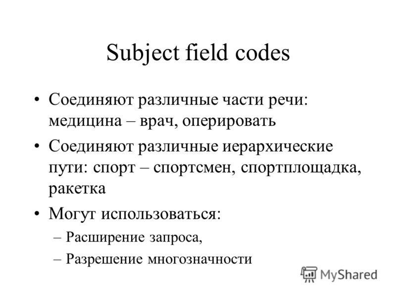 Subject field codes Соединяют различные части речи: медицина – врач, оперировать Соединяют различные иерархические пути: спорт – спортсмен, спортплощадка, ракетка Могут использоваться: –Расширение запроса, –Разрешение многозначности