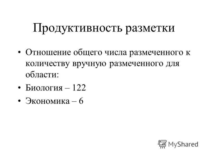 Продуктивность разметки Отношение общего числа размеченного к количеству вручную размеченного для области: Биология – 122 Экономика – 6