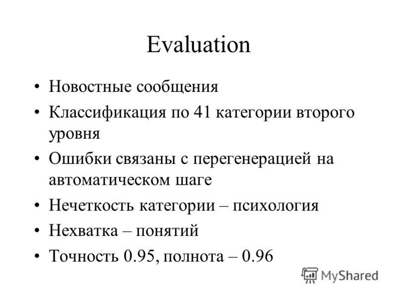 Evaluation Новостные сообщения Классификация по 41 категории второго уровня Ошибки связаны с перегенерацией на автоматическом шаге Нечеткость категории – психология Нехватка – понятий Точность 0.95, полнота – 0.96