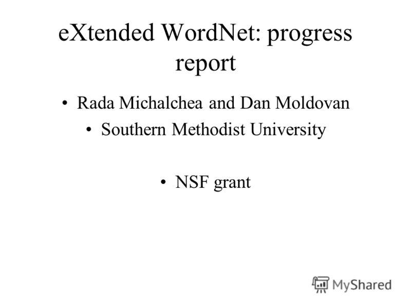 eXtended WordNet: progress report Rada Michalchea and Dan Moldovan Southern Methodist University NSF grant