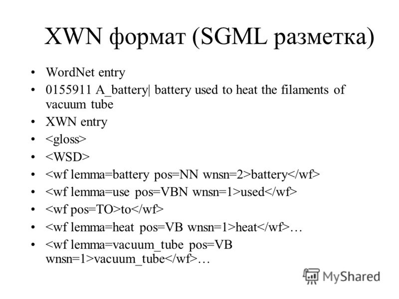 XWN формат (SGML разметка) WordNet entry 0155911 A_battery| battery used to heat the filaments of vacuum tube XWN entry battery used to heat … vacuum_tube …