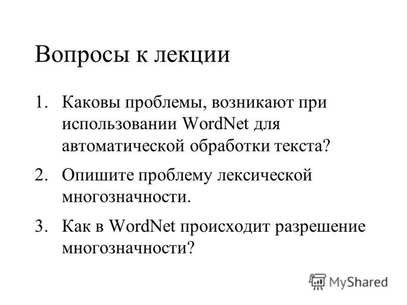 Вопросы к лекции 1.Каковы проблемы, возникают при использовании WordNet для автоматической обработки текста? 2.Опишите проблему лексической многозначности. 3.Как в WordNet происходит разрешение многозначности?