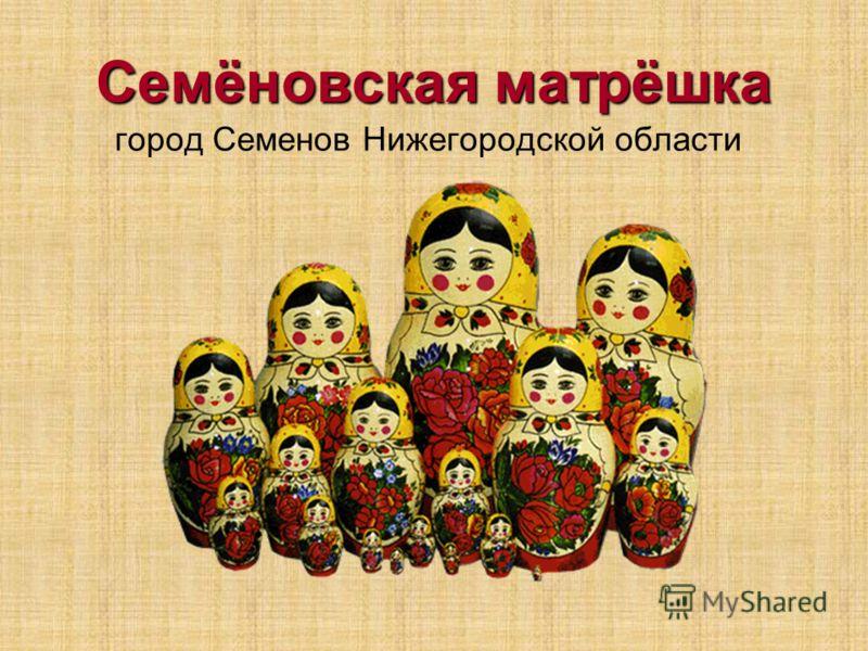 Семёновская матрёшка город Семенов Нижегородской области