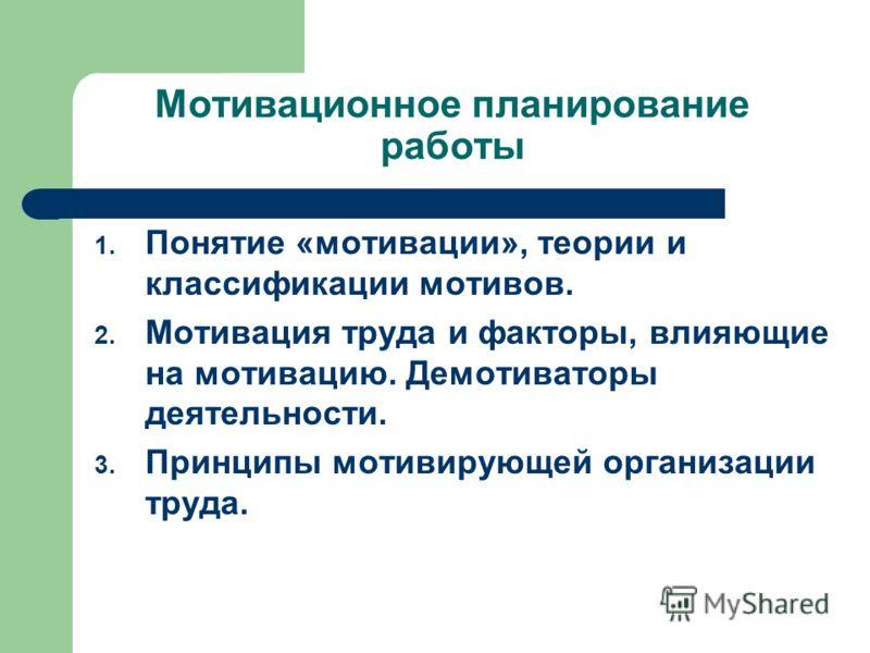 Мотивационное планирование работы 1. Понятие «мотивации», теории и классификации мотивов. 2. Мотивация труда и факторы, влияющие на мотивацию. Демотиваторы деятельности. 3. Принципы мотивирующей организации труда.