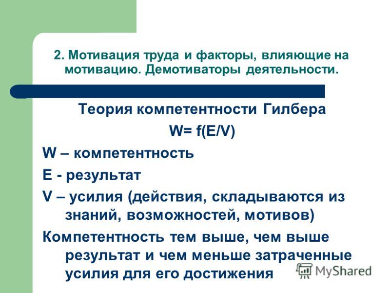 2. Мотивация труда и факторы, влияющие на мотивацию. Демотиваторы деятельности. Теория компетентности Гилбера W= f(E/V) W – компетентность E - результат V – усилия (действия, складываются из знаний, возможностей, мотивов) Компетентность тем выше, чем