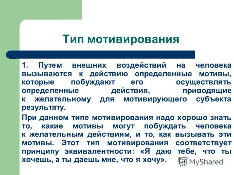Тип мотивирования 1. Путем внешних воздействий на человека вызываются к действию определенные мотивы, которые побуждают его осуществлять определенные