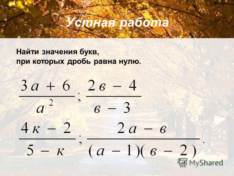 Устная работа Найти значения букв, при которых дробь равна нулю.