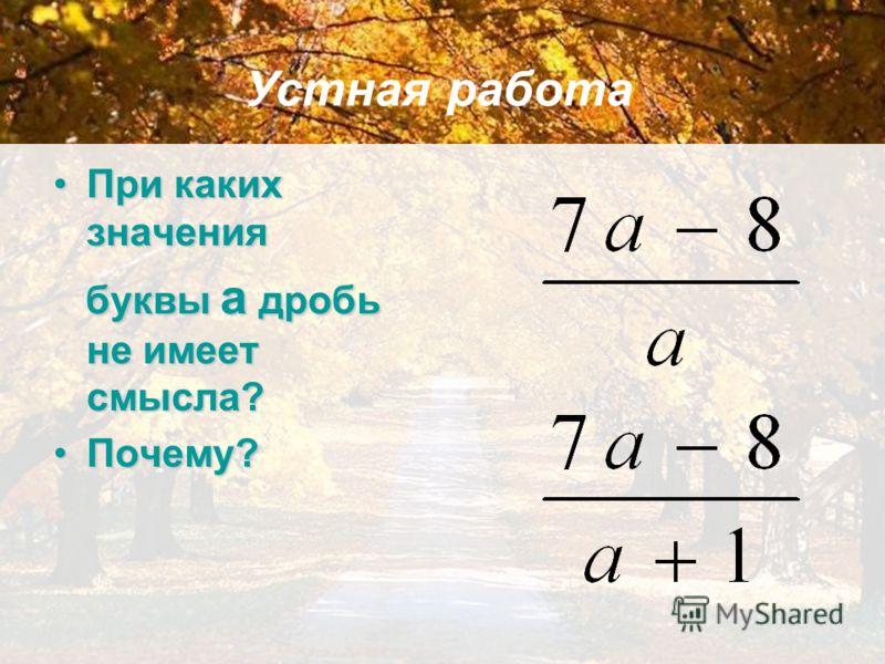 При каких значенияПри каких значения буквы а дробь не имеет смысла? буквы а дробь не имеет смысла? Почему?Почему? Устная работа