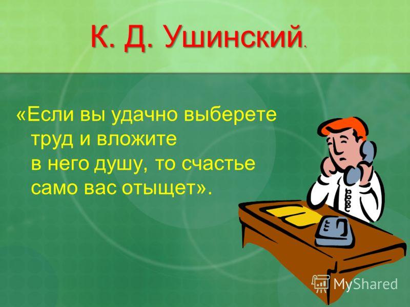 «Если вы удачно выберете труд и вложите в него душу, то счастье само вас отыщет». К. Д. Ушинский.