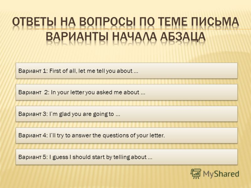 Вариант 1: First of all, let me tell you about … Вариант 2: In your letter you asked me about … Вариант 3: Im glad you are going to … Вариант 4: Ill try to answer the questions of your letter. Вариант 5: I guess I should start by telling about …