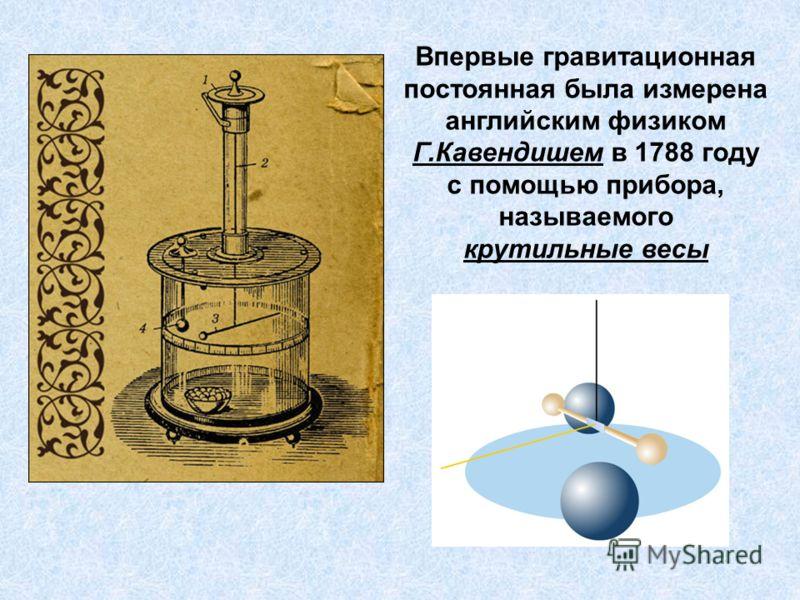 Впервые гравитационная постоянная была измерена английским физиком Г.Кавендишем в 1788 году с помощью прибора, называемого крутильные весы